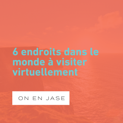 6 endroits dans le monde à visiter virtuellement